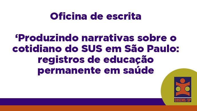 Oficina de escrita 'Produzindo narrativas sobre o cotidiano do SUS em São Paulo: registros de educação permanente em saúde